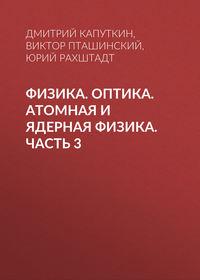 Юрий Рахштадт - Физика. Оптика. Атомная и ядерная физика. Часть 3