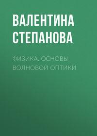 Валентина Степанова - Физика. Основы волновой оптики
