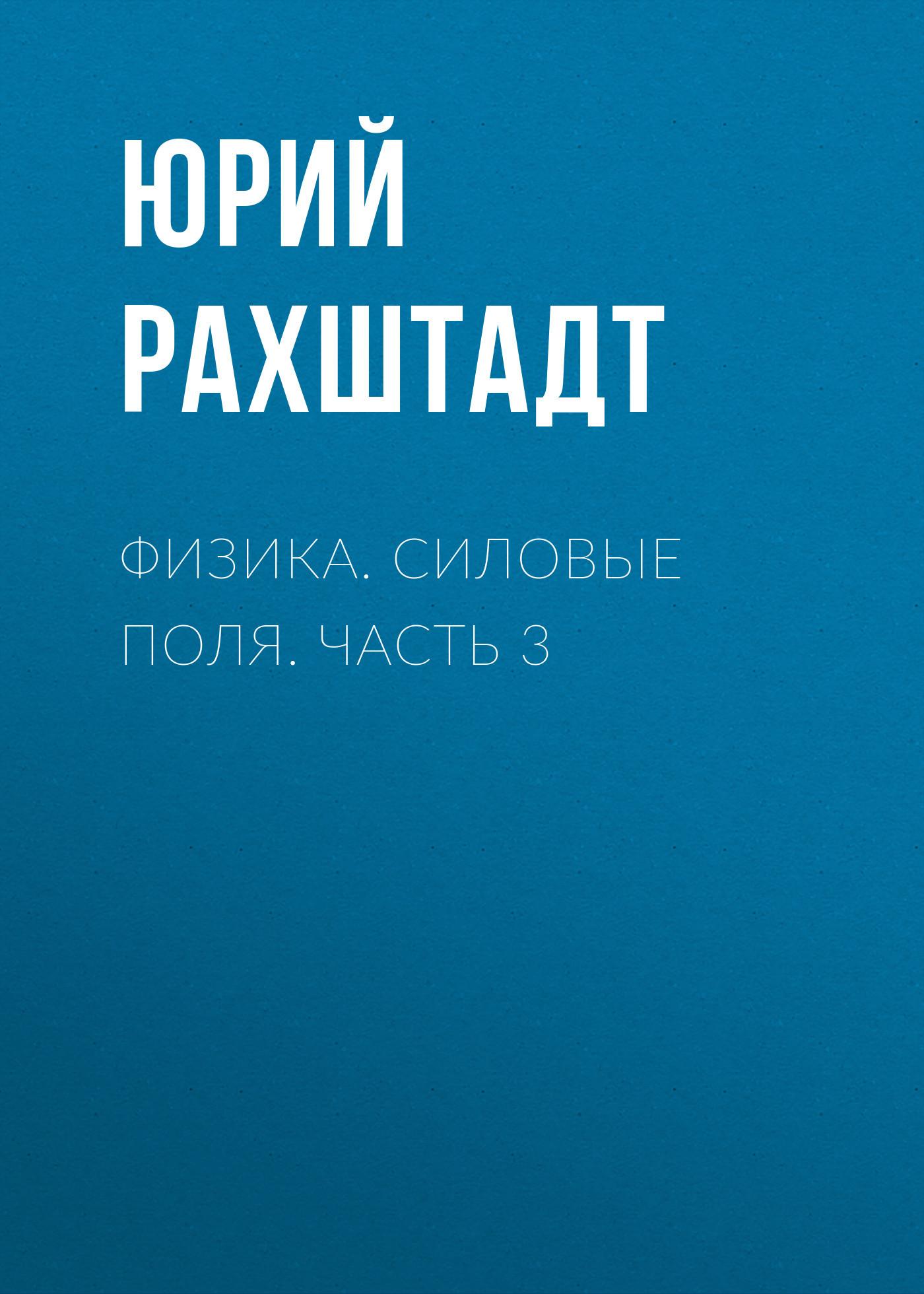 Юрий Рахштадт. Физика. Силовые поля. Часть 3