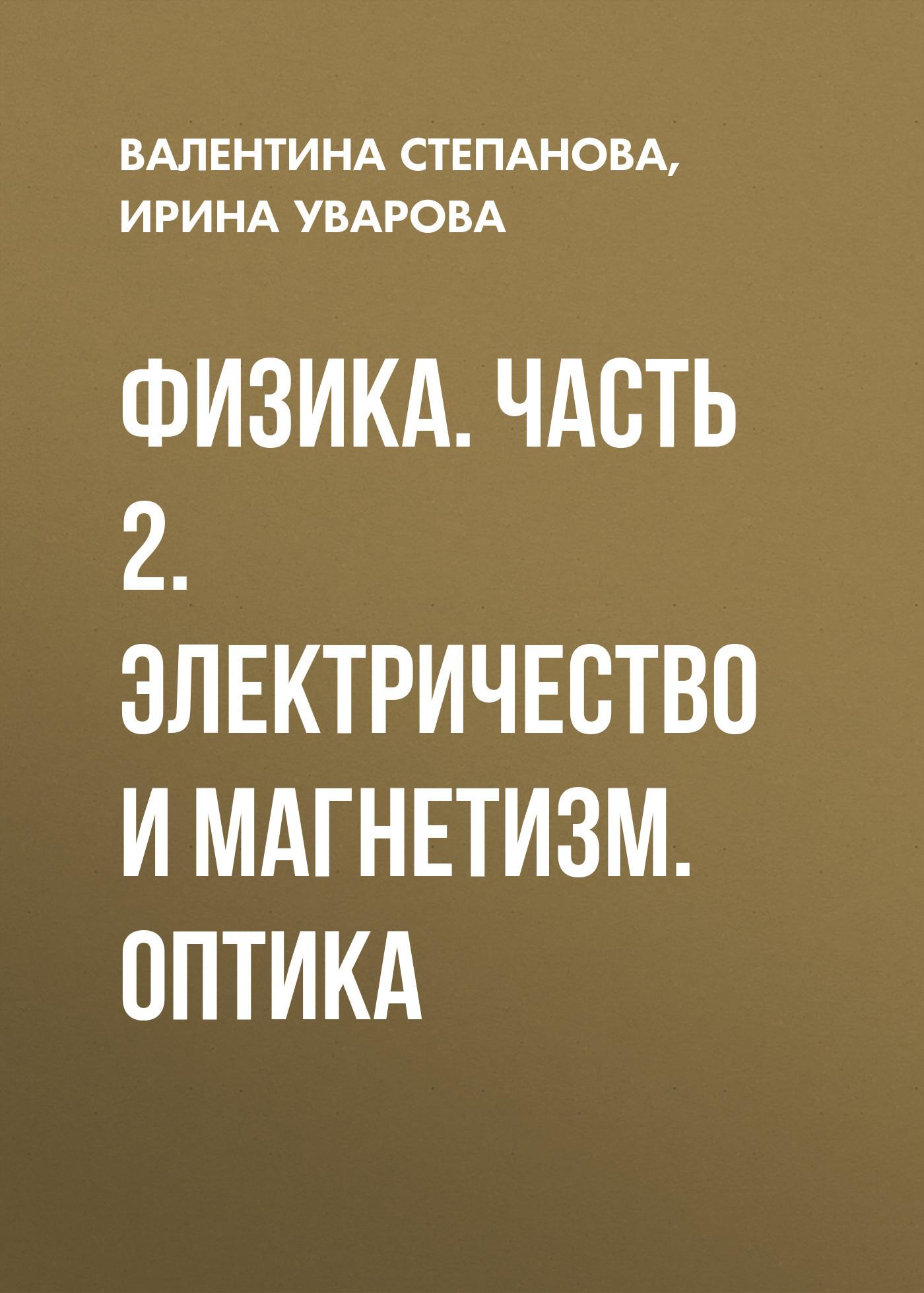 Ирина Уварова Физика. Часть 2. Электричество и магнетизм. Оптика оптика для авто
