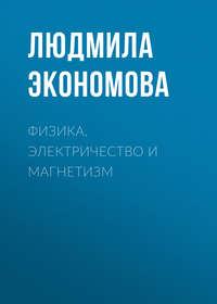 Людмила Экономова - Физика. Электричество и магнетизм