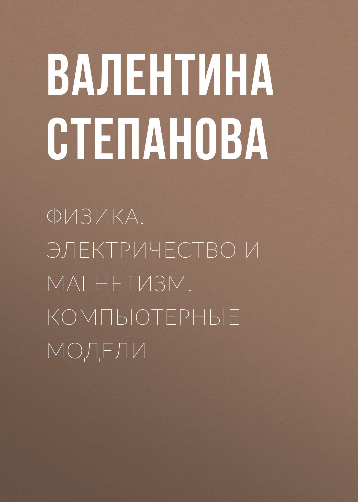 Валентина Степанова. Физика. Электричество и магнетизм. Компьютерные модели