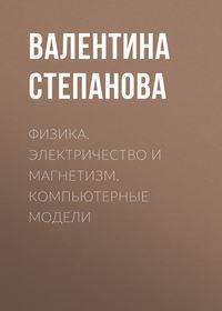 Валентина Степанова - Физика. Электричество и магнетизм. Компьютерные модели