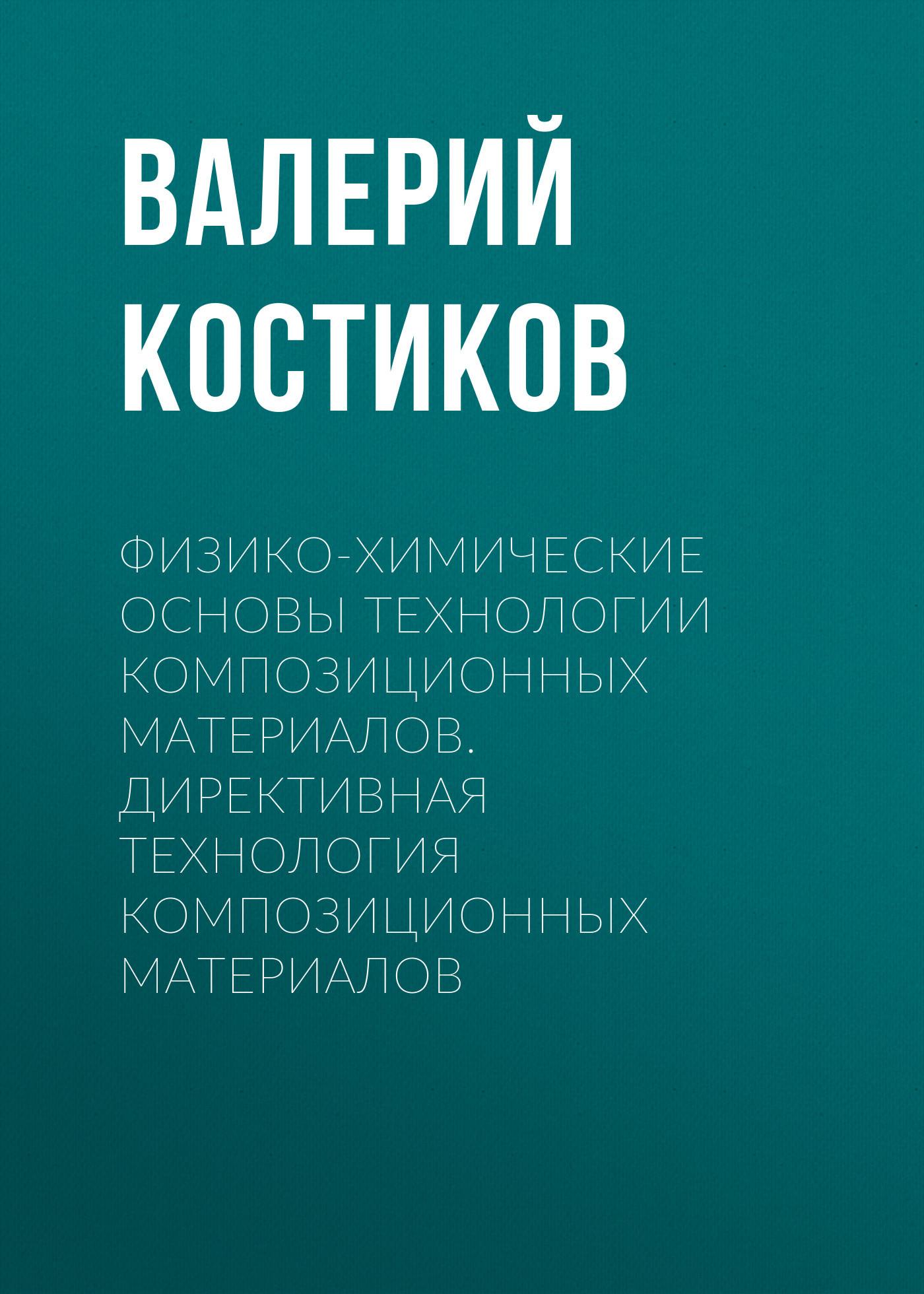 Валерий Костиков Физико-химические основы технологии композиционных материалов. Директивная технология композиционных материалов в и томилин физико химические основы технологии электронных средств