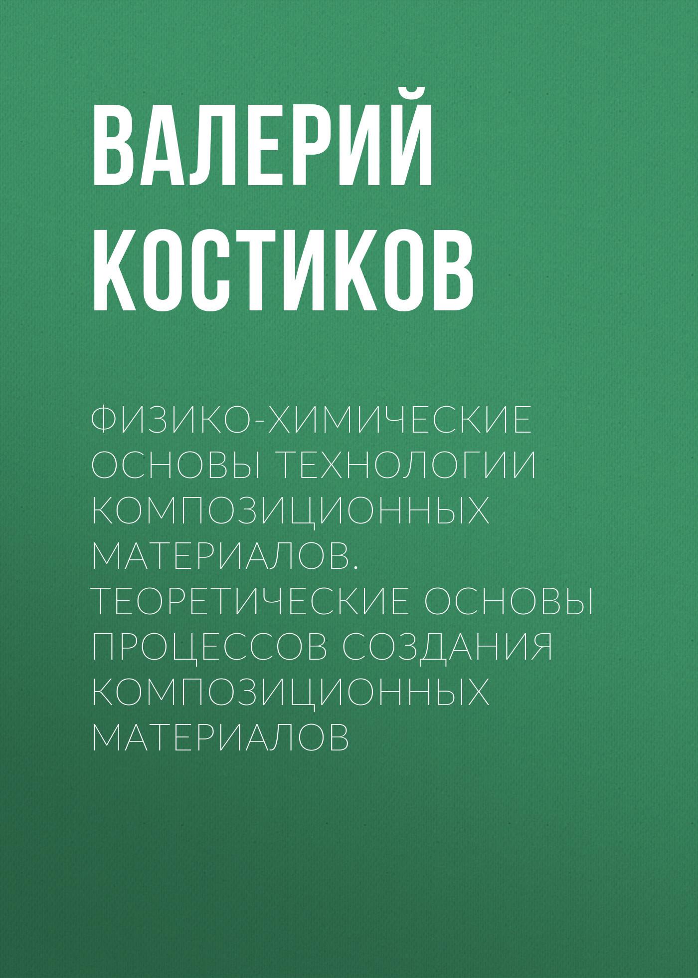 Валерий Костиков Физико-химические основы технологии композиционных материалов. Теоретические основы процессов создания композиционных материалов