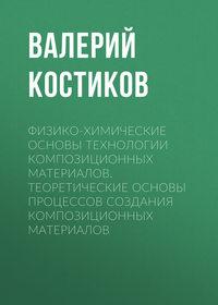 Валерий Костиков - Физико-химические основы технологии композиционных материалов. Теоретические основы процессов создания композиционных материалов
