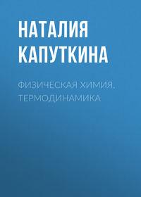 Наталия Капуткина - Физическая химия. Термодинамика