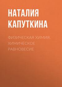 Наталия Капуткина - Физическая химия. Химическое равновесие