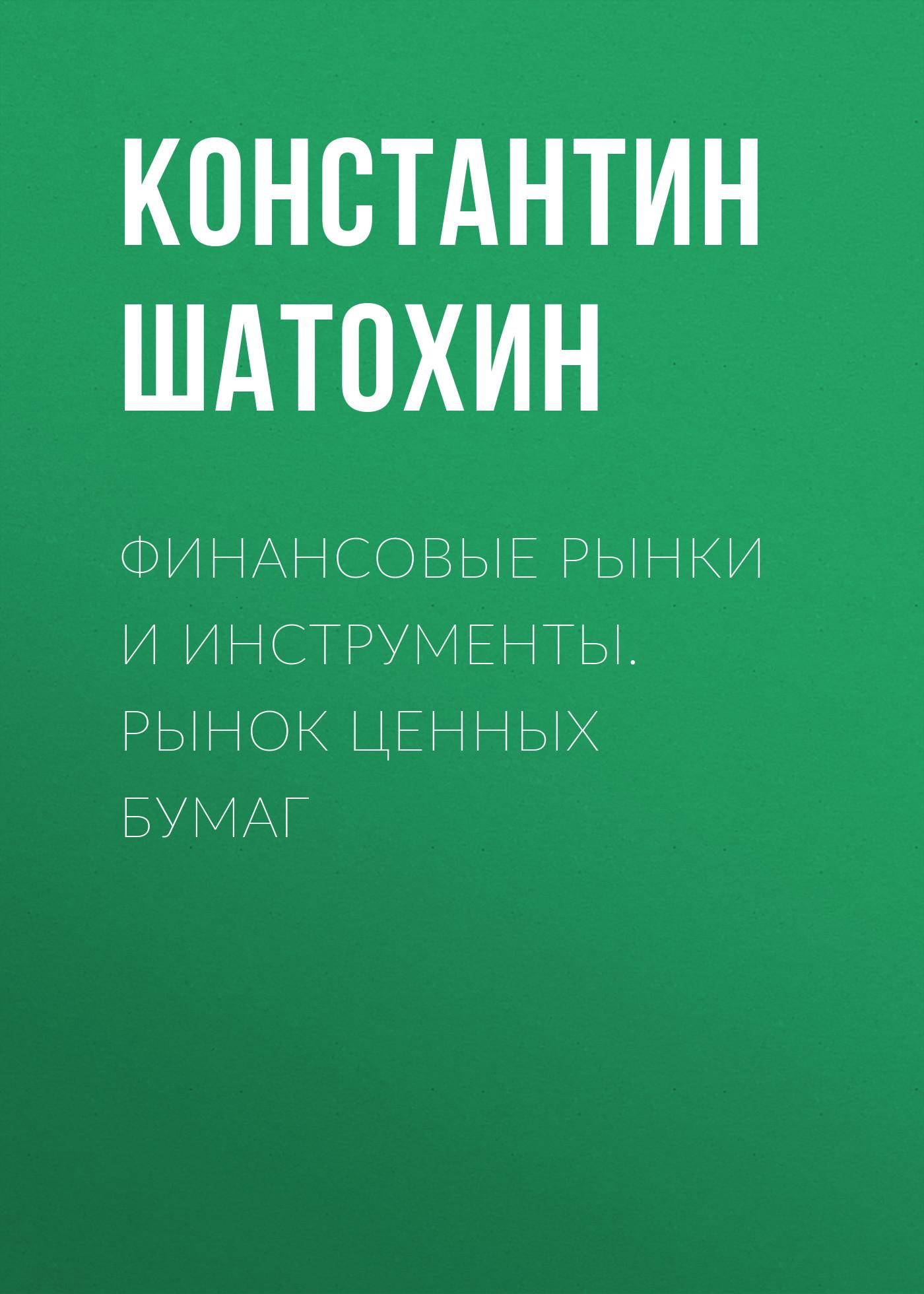 Константин Шатохин Финансовые рынки и инструменты. Рынок ценных бумаг рынок ценных бумаг