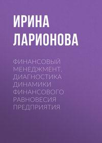 Ирина Ларионова - Финансовый менеджмент. Диагностика динамики финансового равновесия предприятия