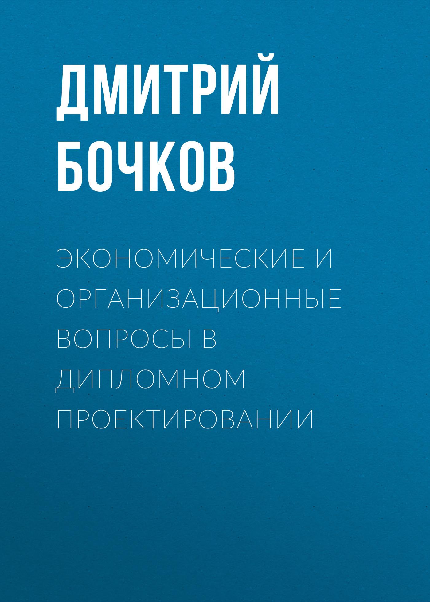 Дмитрий Бочков. Экономические и организационные вопросы в дипломном проектировании