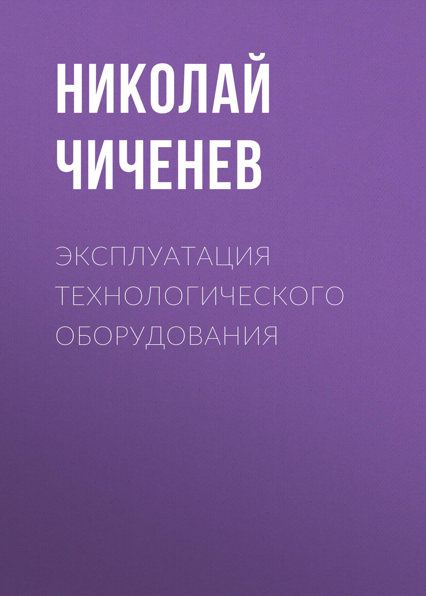 Николай Чиченев Эксплуатация технологического оборудования машины и оборудование машиностроительных предприятий