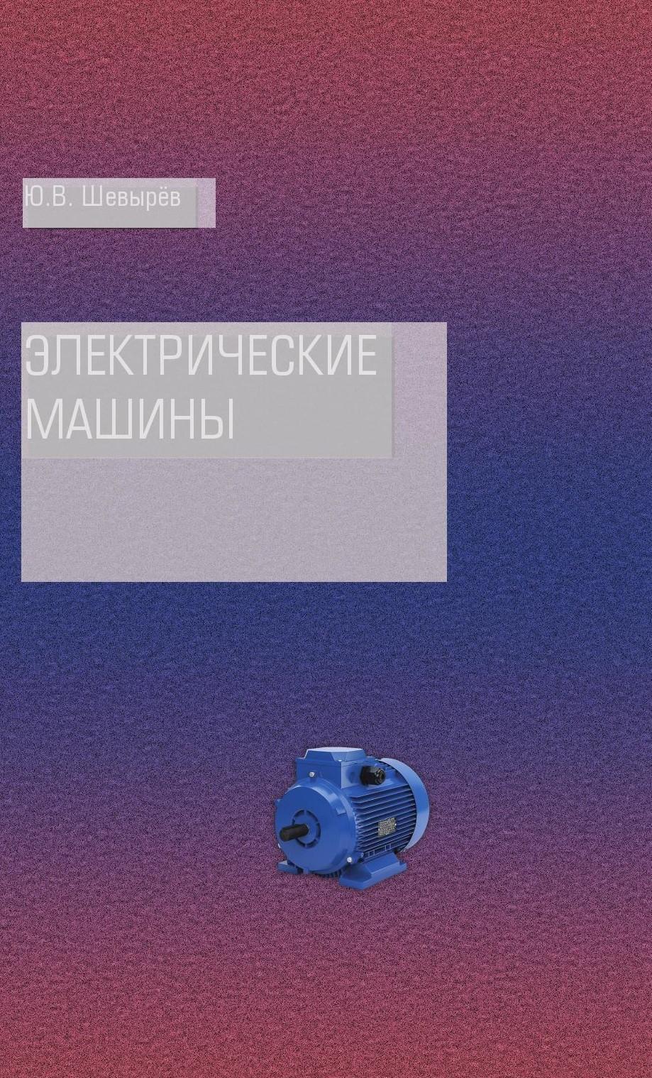 Юрий Шевырёв Электрические машины машины и оборудование машиностроительных предприятий