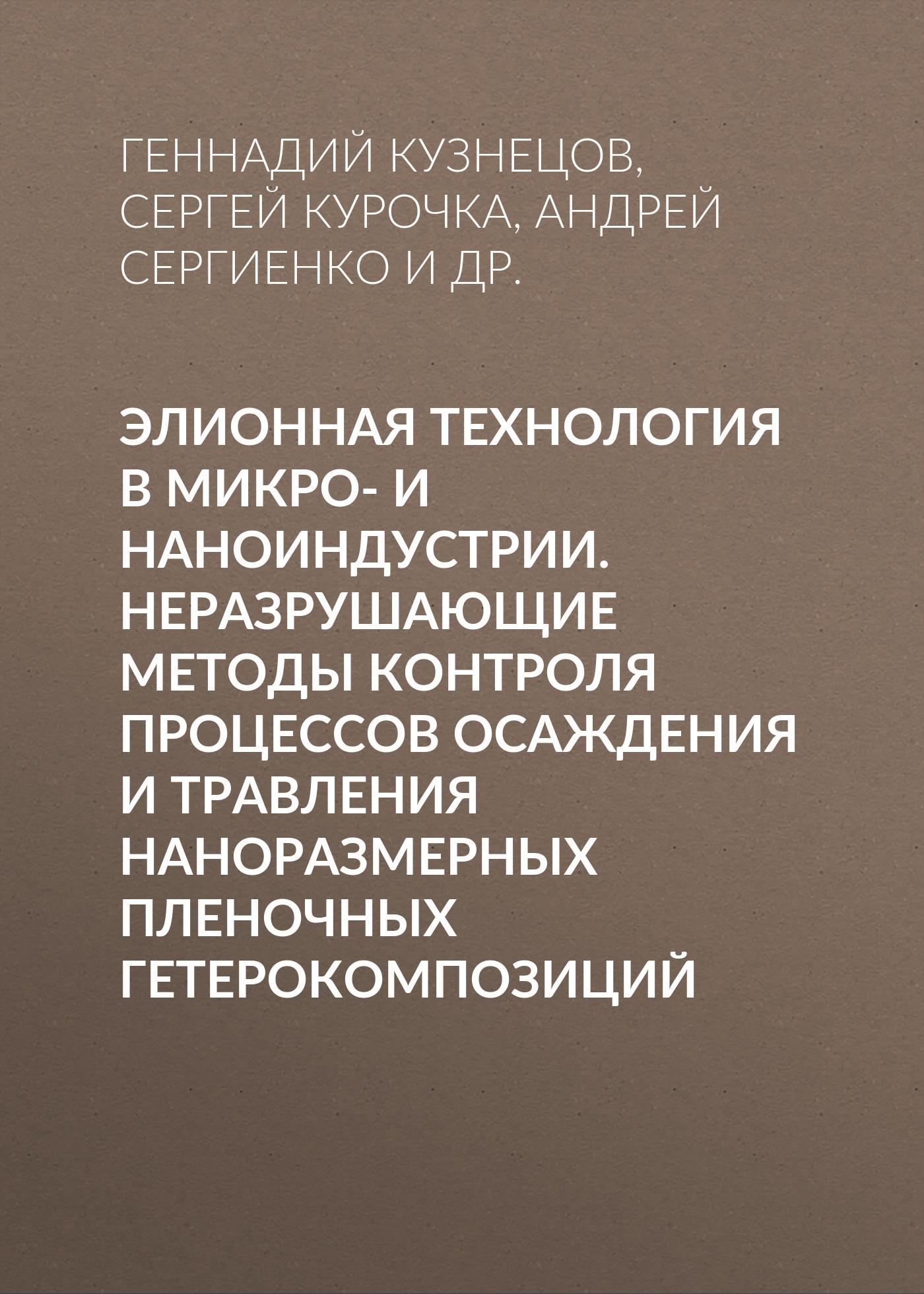 Геннадий Кузнецов Элионная технология в микро- и наноиндустрии. Неразрушающие методы контроля процессов осаждения и травления наноразмерных пленочных гетерокомпозиций