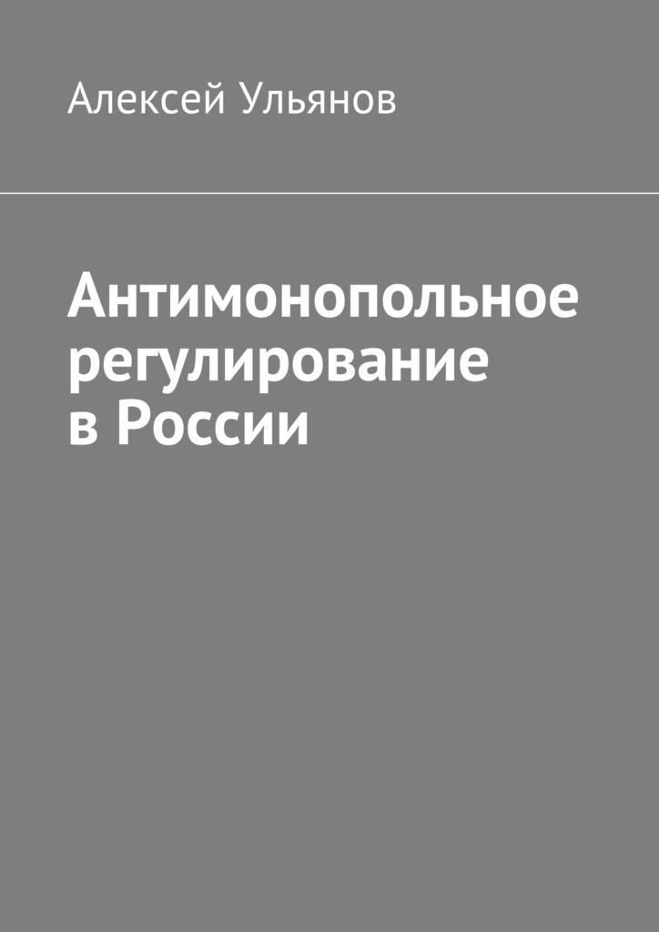 Алексей Ульянов. Антимонопольное регулирование вРоссии