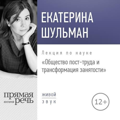 Екатерина Шульман. Лекция «Общество пост-труда и трансформация занятости»