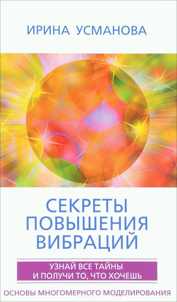 И. А. Усманова Секреты повышения вибраций. Основы многомерного моделирования. Узнай все тайны и получи то, что хочешь валентин дикуль упражнения для позвоночника для тех кто в пути
