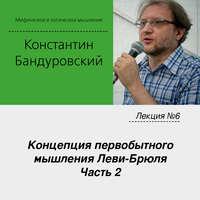 Константин Бандуровский - Лекция №6 «Концепция первобытного мышления Леви-Брюля. Часть 2»