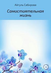 Айгуль Фаизовна Сабирова - Самостоятельная жизнь