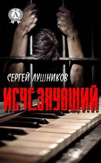 Сергей Лушников - Исчезнувший
