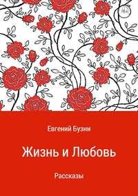 Евгений Николаевич Бузни - Жизнь и любовь. Сборник рассказов