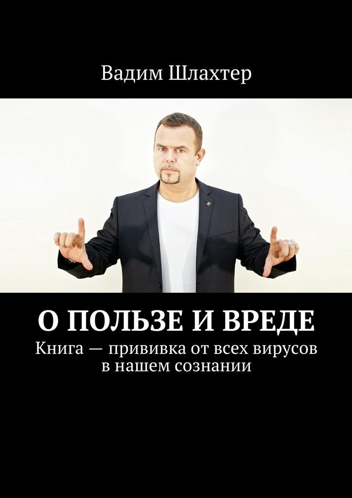 Вадим Шлахтер - О пользе и вреде. Книга – прививка от всех вирусов в нашем сознании