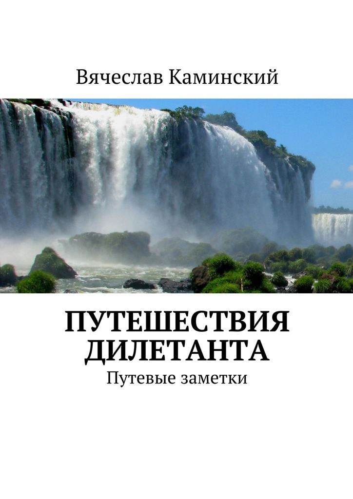 Вячеслав Каминский. Путешествия дилетанта. Путевые заметки