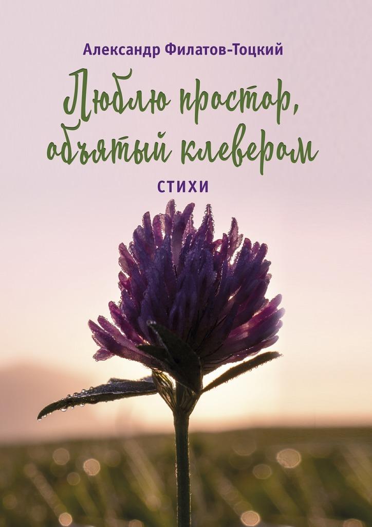 Александр Филатов-Тоцкий Люблю простор, объятый клевером. Стихи