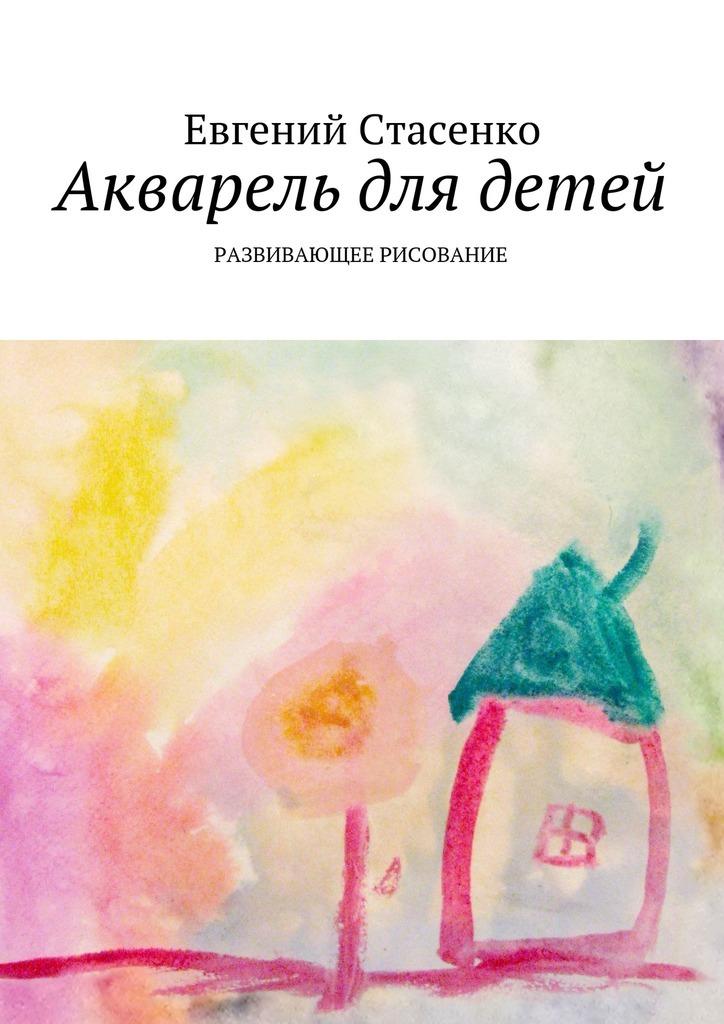 Евгений Стасенко - Акварель для детей. Развивающее рисование