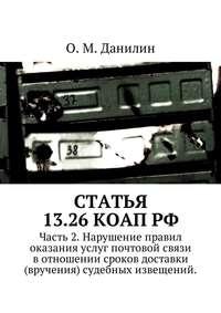 О. М. Данилин - Статья 13.26 КоАП РФ. Часть 2. Нарушение правил оказания услуг почтовой связи в отношении сроков доставки (вручения) судебных извещений