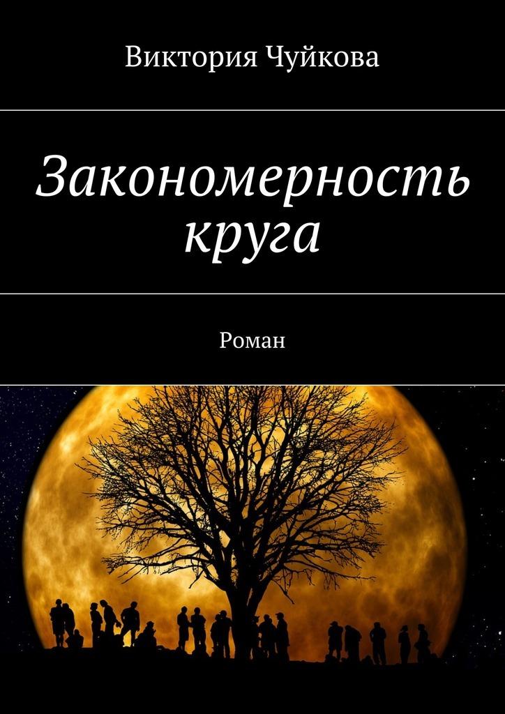 Виктория Чуйкова Закономерность круга. Роман