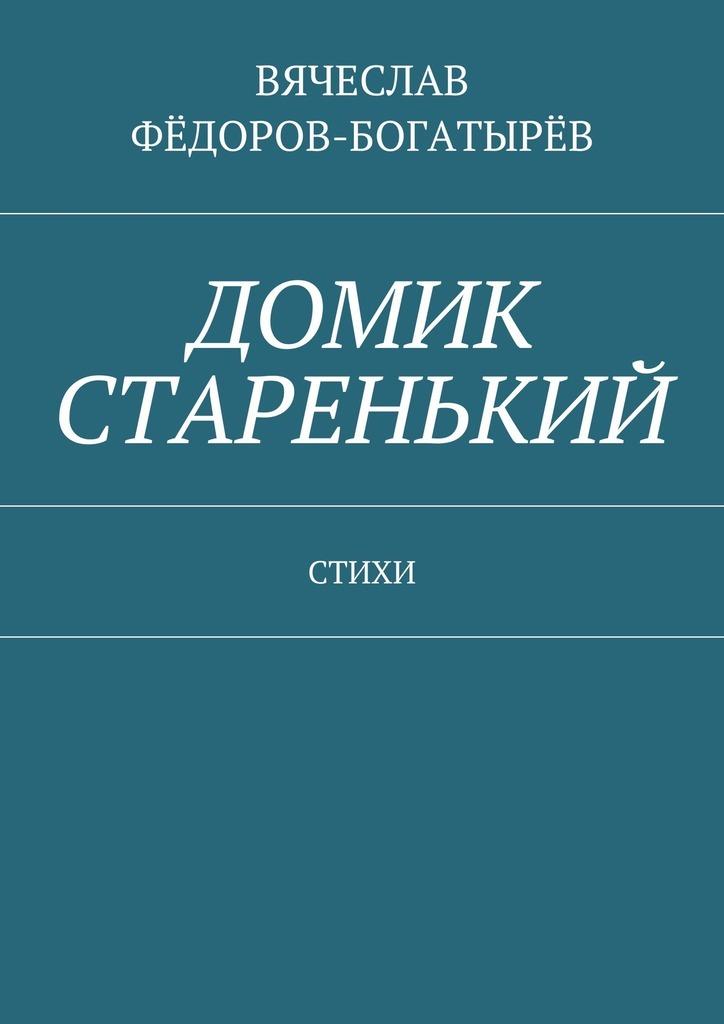 Вячеслав Сергеевич Фёдоров-Богатырёв. Домик старенький. Стихи