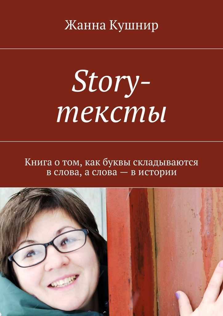 Жанна Кушнир. Story-тексты. Книга отом, как буквы складываются вслова, аслова– вистории