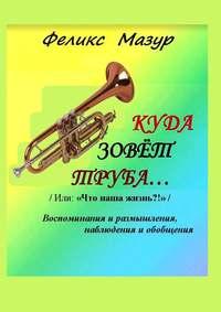 Феликс Мазур - Куда зовет труба. Воспоминания и размышления, наблюдения и обобщения