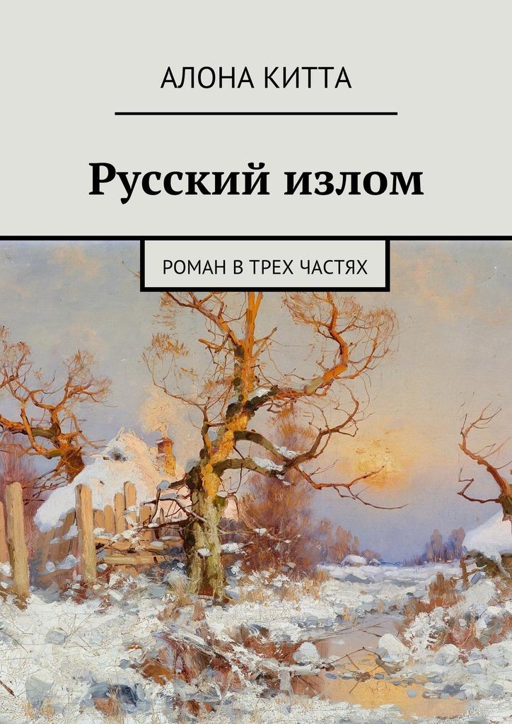 Алона Китта. Русский излом. Роман втрех частях