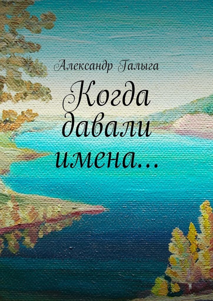 Александр Галыга. Когда давали имена…