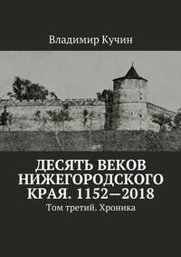 Владимир Кучин - Десять веков Нижегородского края. 1152—2018. Том третий. Хроника