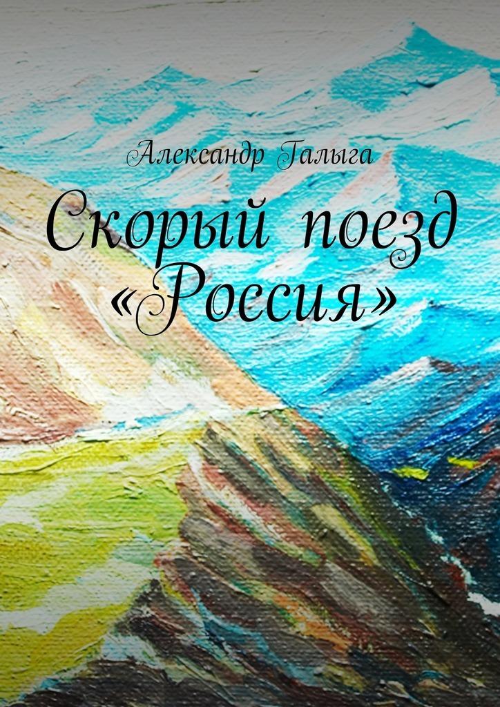 Александр Галыга. Скорый поезд «Россия»