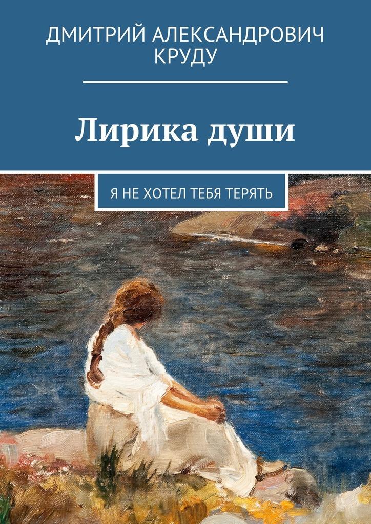 Дмитрий Александрович Круду. Лирика души. Я нехотел тебя терять