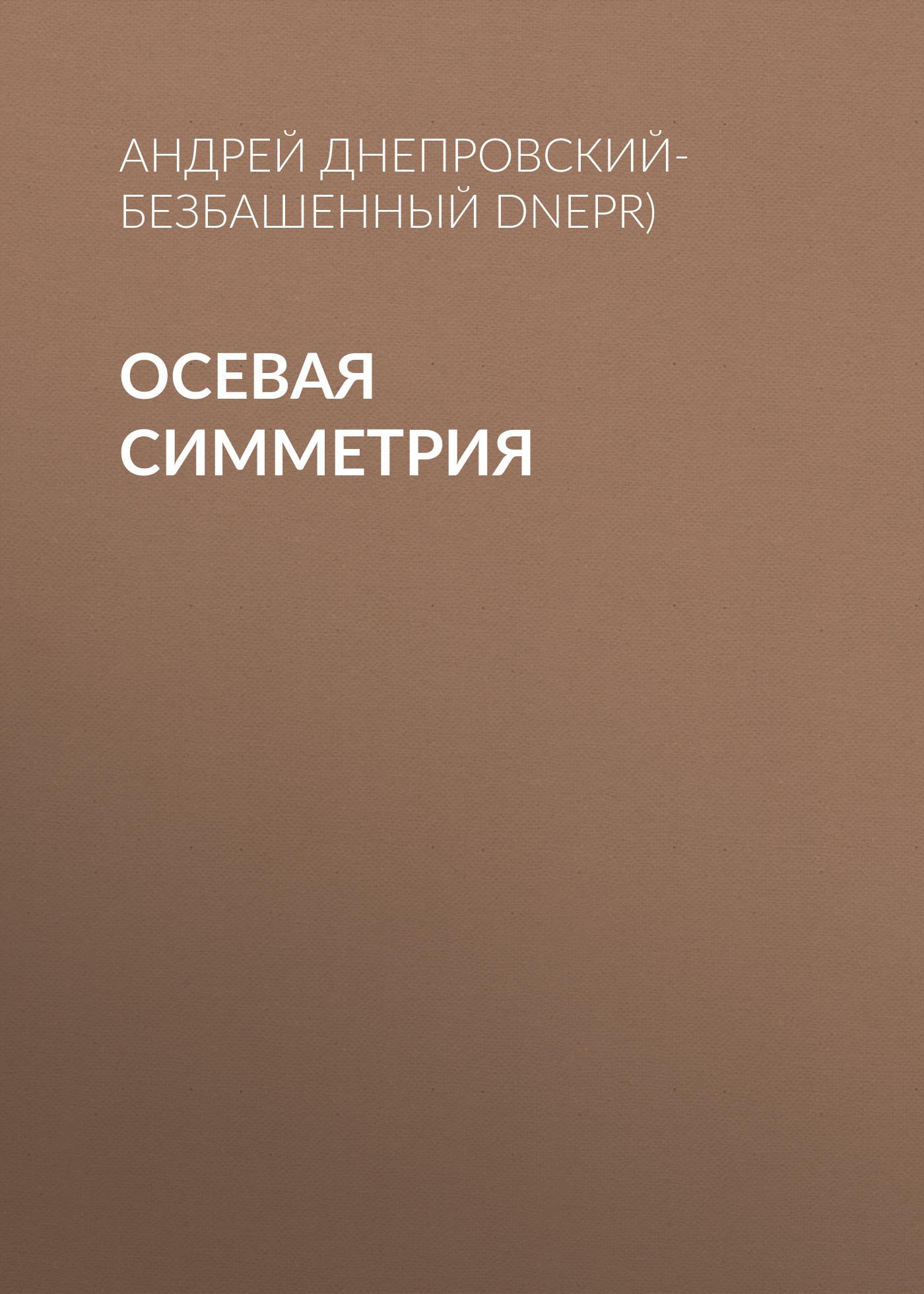 Андрей Днепровский-Безбашенный (A.DNEPR) Осевая симметрия андрей битов текст как текст