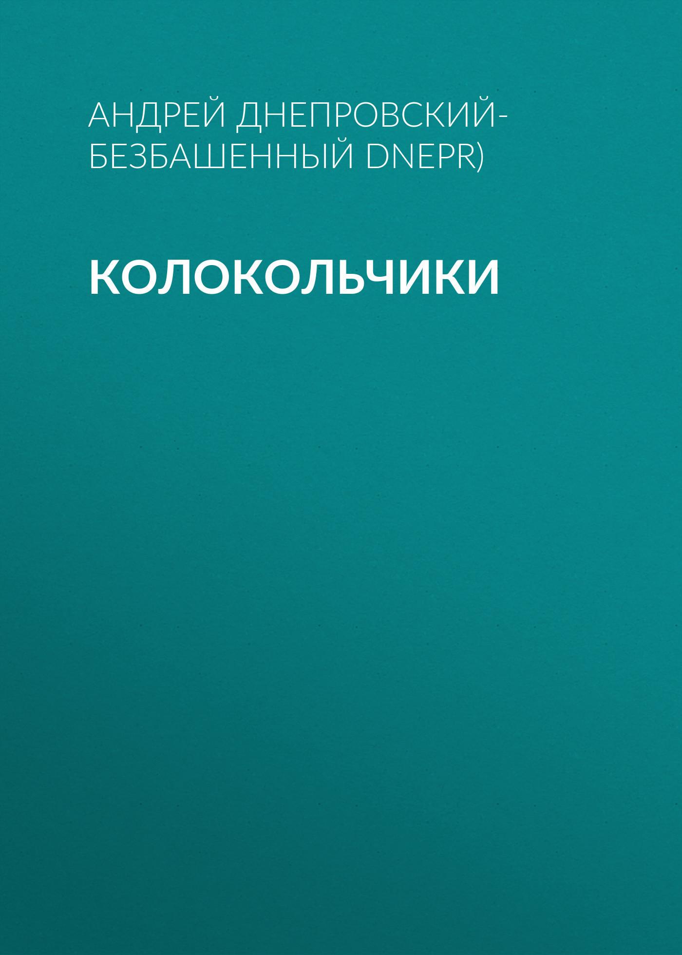 Андрей Днепровский-Безбашенный (A.DNEPR) Колокольчики андрей битов текст как текст