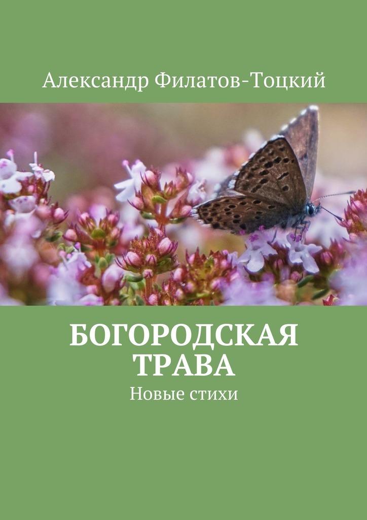Александр Филатов-Тоцкий Богородская трава. Новые стихи ясно новые стихи и письма счастья