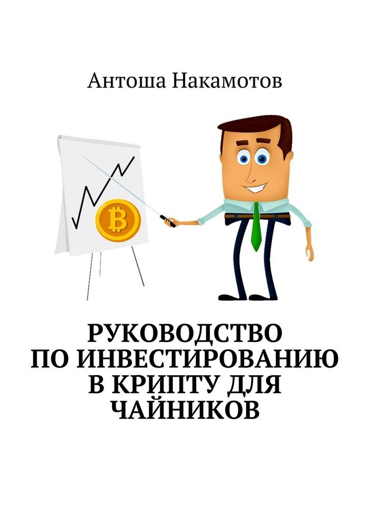 Антоша Накамотов. Руководство поинвестированию вКРИПТУ для чайников