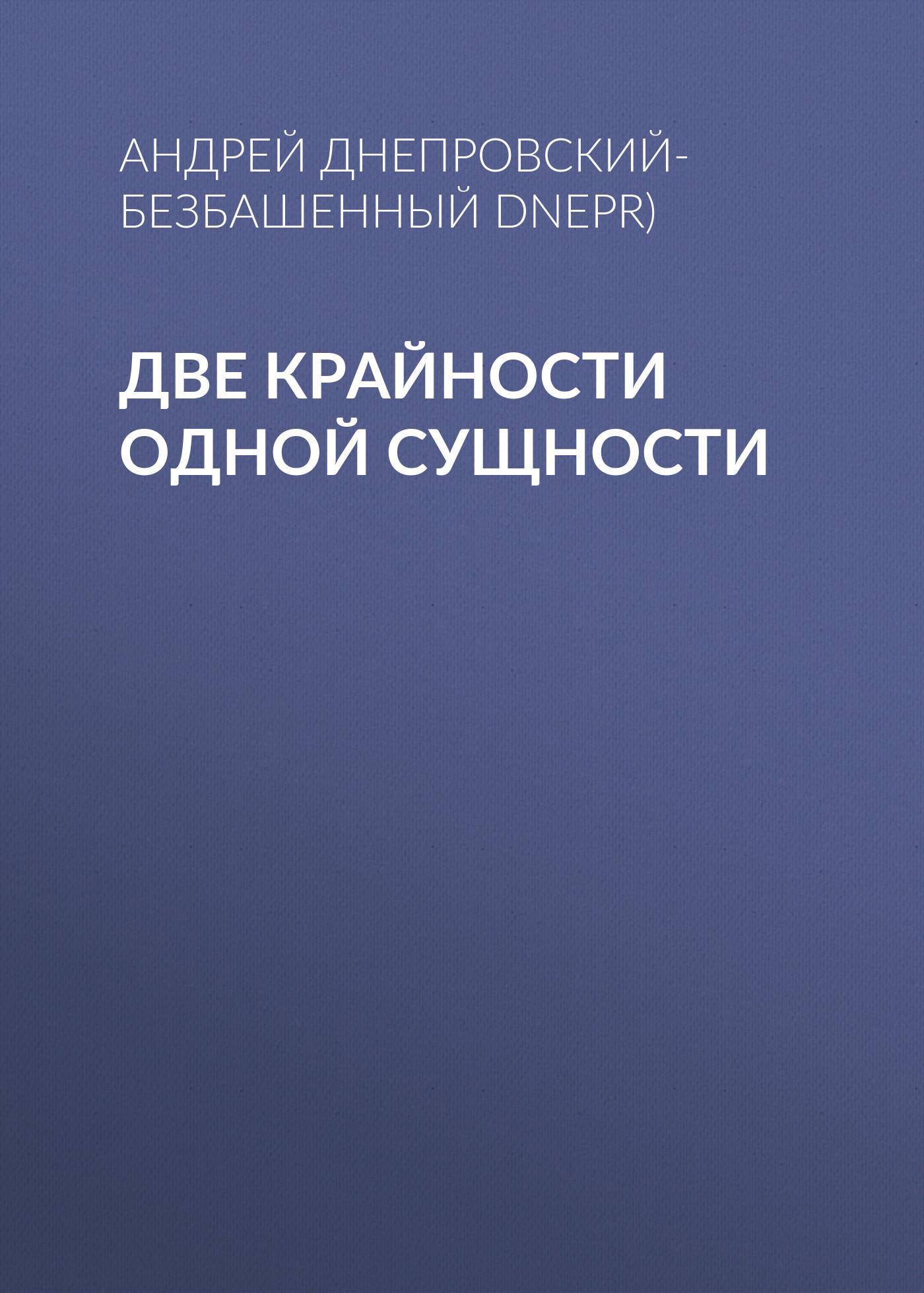 Андрей Днепровский-Безбашенный (A.DNEPR) Две крайности одной сущности андрей битов текст как текст