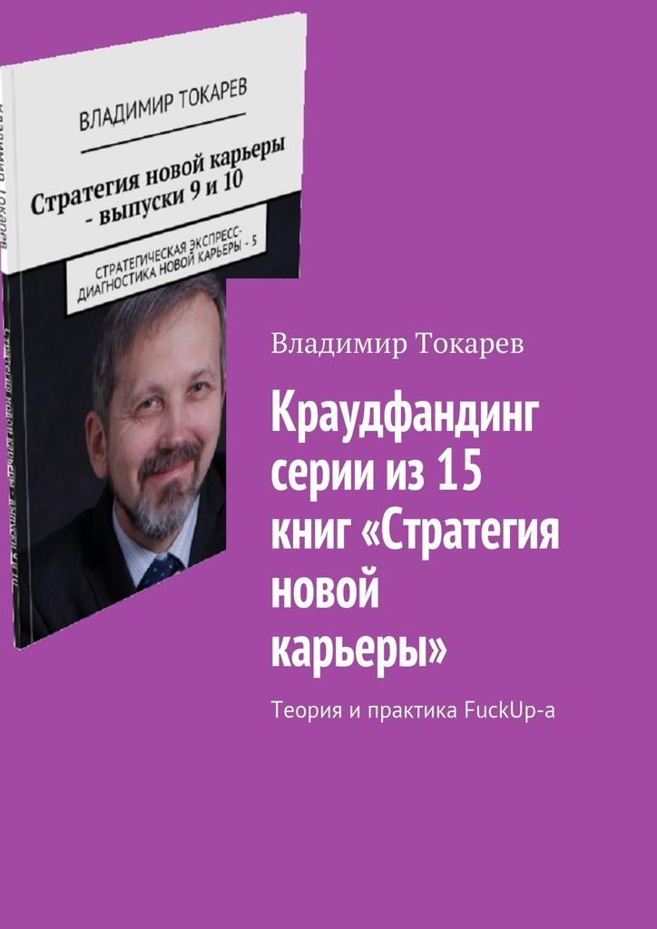 Владимир Токарев. Краудфандинг серии из 15 книг «Стратегия новой карьеры». Теория и практика FuckUp-а