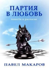 Павел Макаров - Партия влюбовь. Повести ирассказы