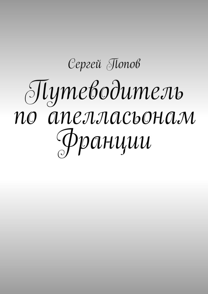 Сергей Александрович Попов. Путеводитель поапелласьонам Франции