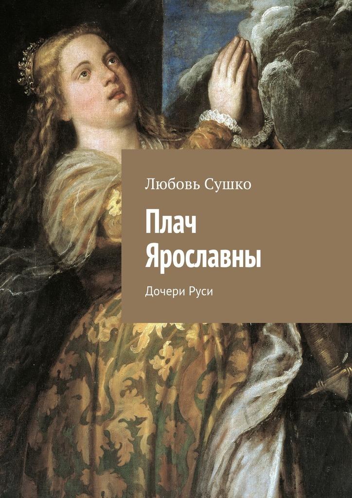 Любовь Николаевна Сушко. Плач Ярославны. ДочериРуси