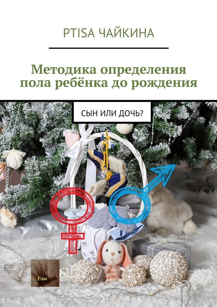 Ptisa Чайкина - Методика определения пола ребёнка дорождения. Сын или дочь?
