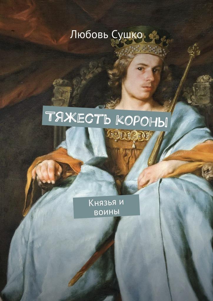Любовь Николаевна Сушко. Тяжесть короны. Князья и воины